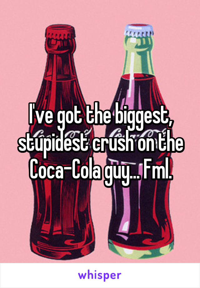 I've got the biggest, stupidest crush on the Coca-Cola guy... Fml.