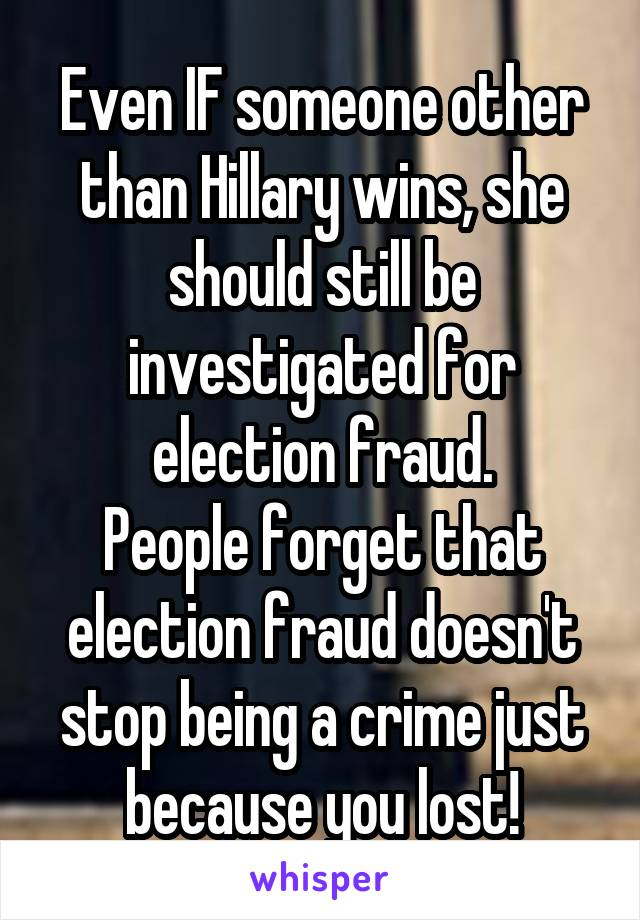 Even IF someone other than Hillary wins, she should still be investigated for election fraud. People forget that election fraud doesn't stop being a crime just because you lost!