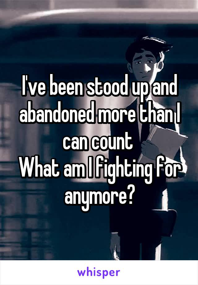 I've been stood up and abandoned more than I can count  What am I fighting for anymore?