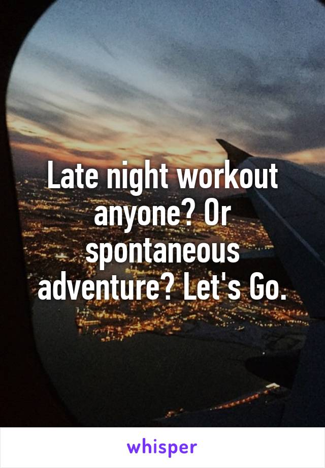 Late night workout anyone? Or spontaneous adventure? Let's Go.