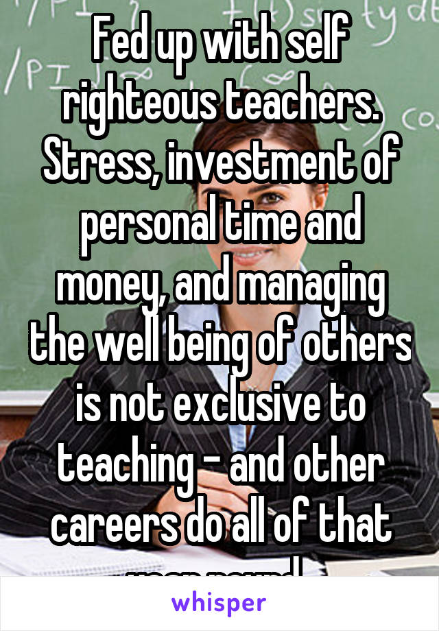 Fed up with self righteous teachers. Stress, investment of personal time and money, and managing the well being of others is not exclusive to teaching - and other careers do all of that year round.