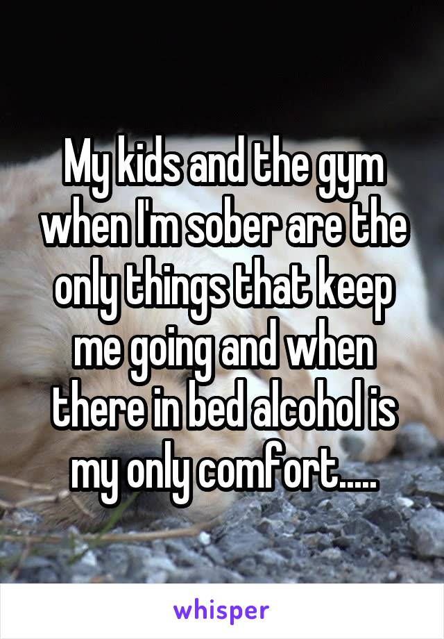 My kids and the gym when I'm sober are the only things that keep me going and when there in bed alcohol is my only comfort.....