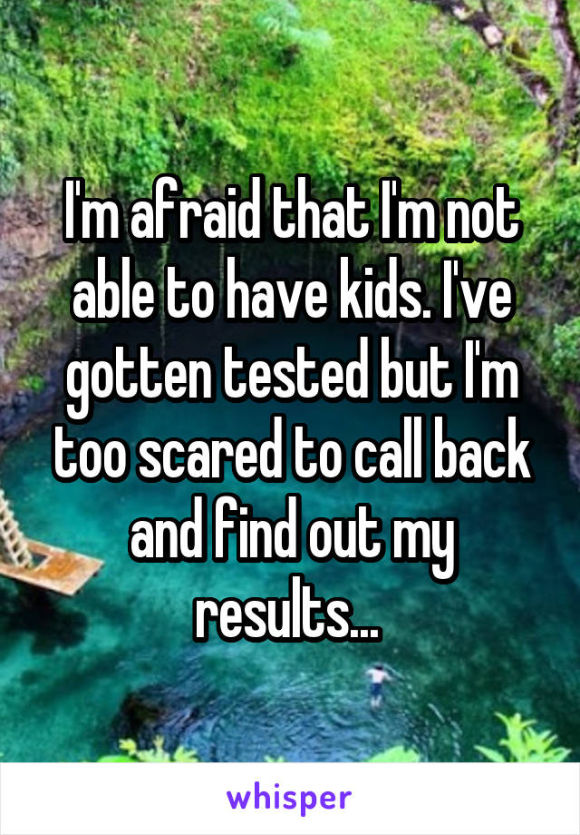 I'm afraid that I'm not able to have kids. I've gotten tested but I'm too scared to call back and find out my results...