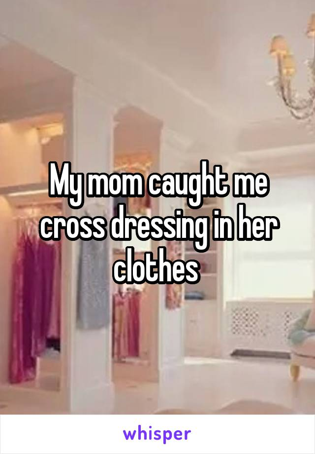 My mom caught me cross dressing in her clothes