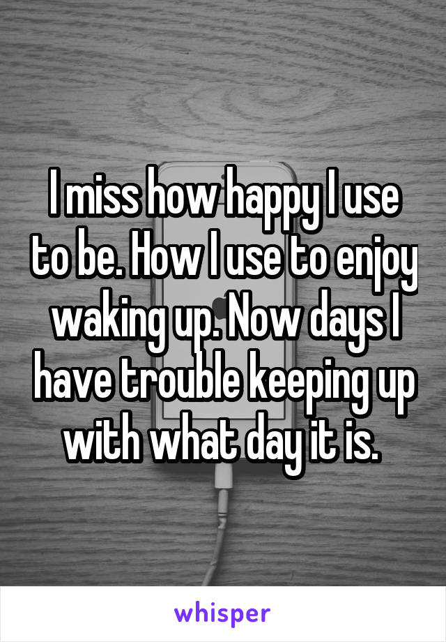 I miss how happy I use to be. How I use to enjoy waking up. Now days I have trouble keeping up with what day it is.