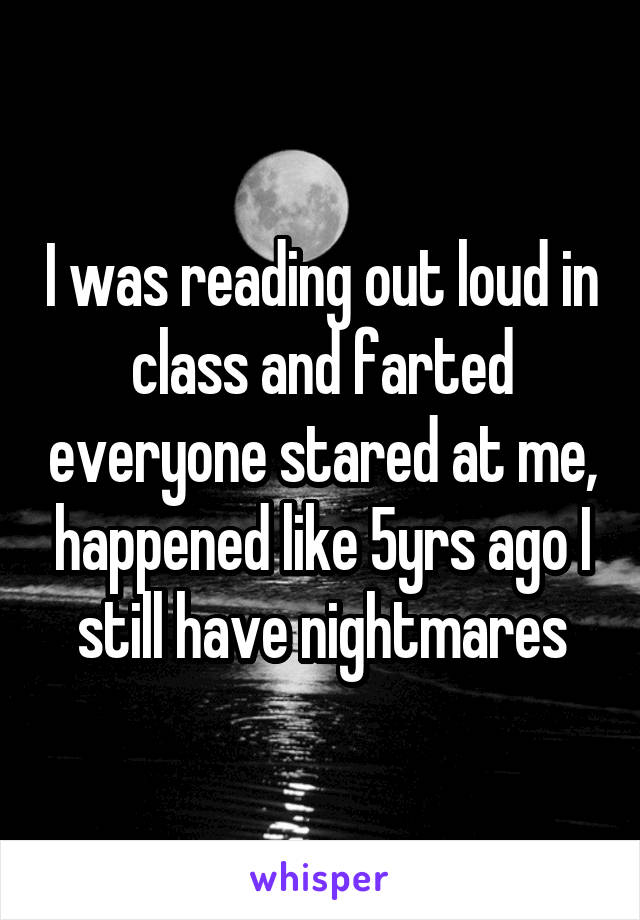 I was reading out loud in class and farted everyone stared at me, happened like 5yrs ago I still have nightmares