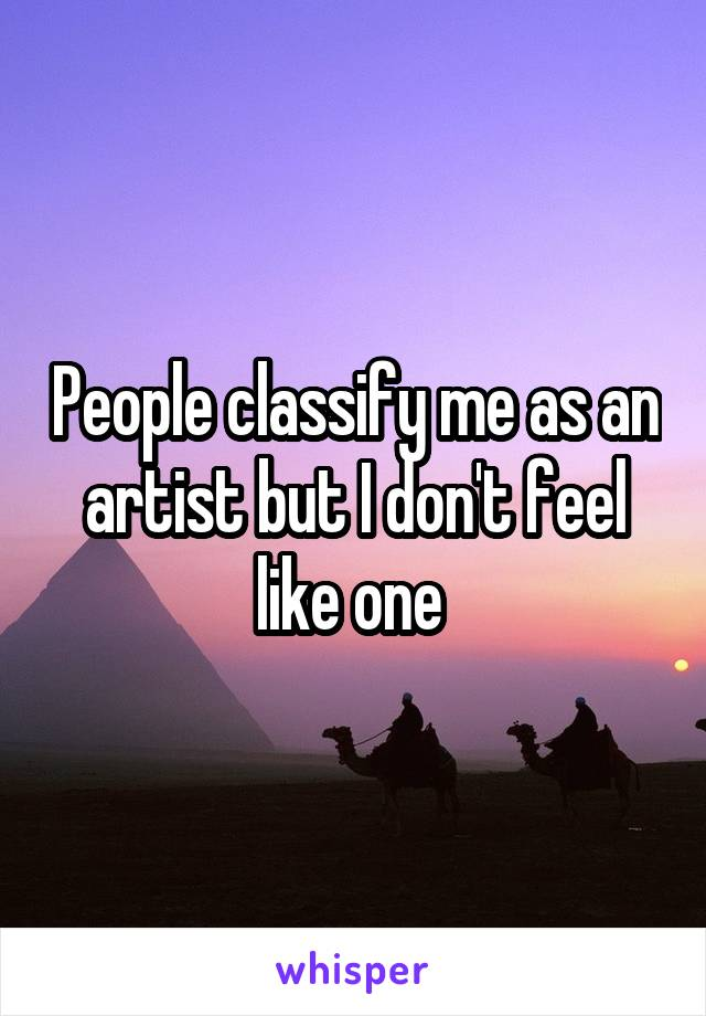 People classify me as an artist but I don't feel like one