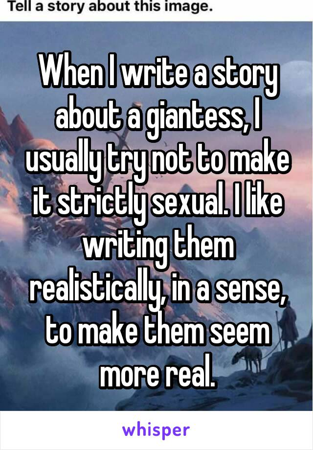 When I write a story about a giantess, I usually try not to make it strictly sexual. I like writing them realistically, in a sense, to make them seem more real.