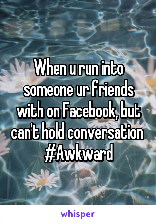 When u run into someone ur friends with on Facebook, but can't hold conversation  #Awkward