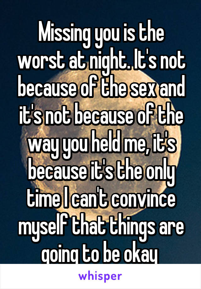 Missing you is the worst at night. It's not because of the sex and it's not because of the way you held me, it's because it's the only time I can't convince myself that things are going to be okay