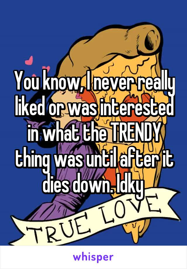You know, I never really liked or was interested in what the TRENDY thing was until after it dies down. Idky