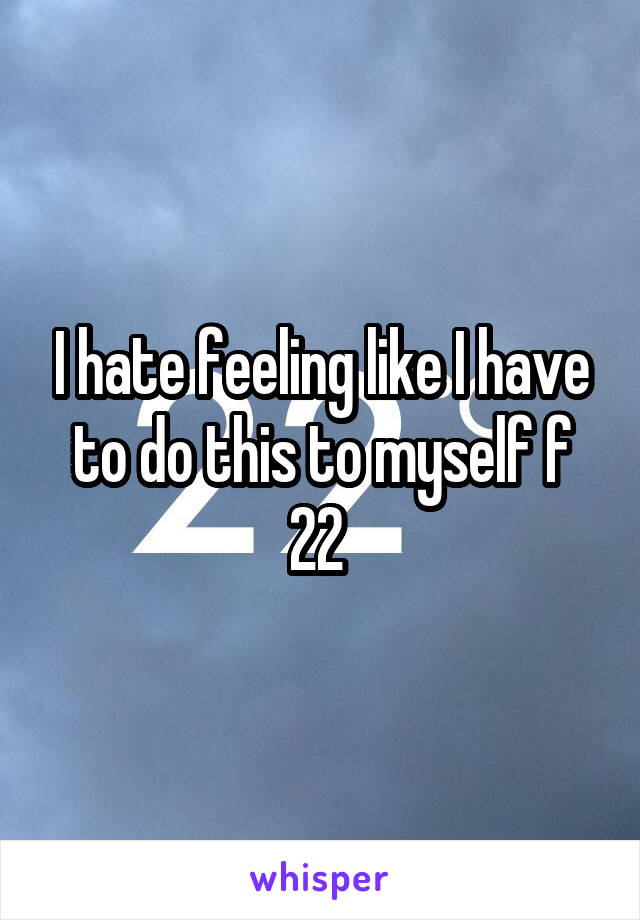 I hate feeling like I have to do this to myself f 22