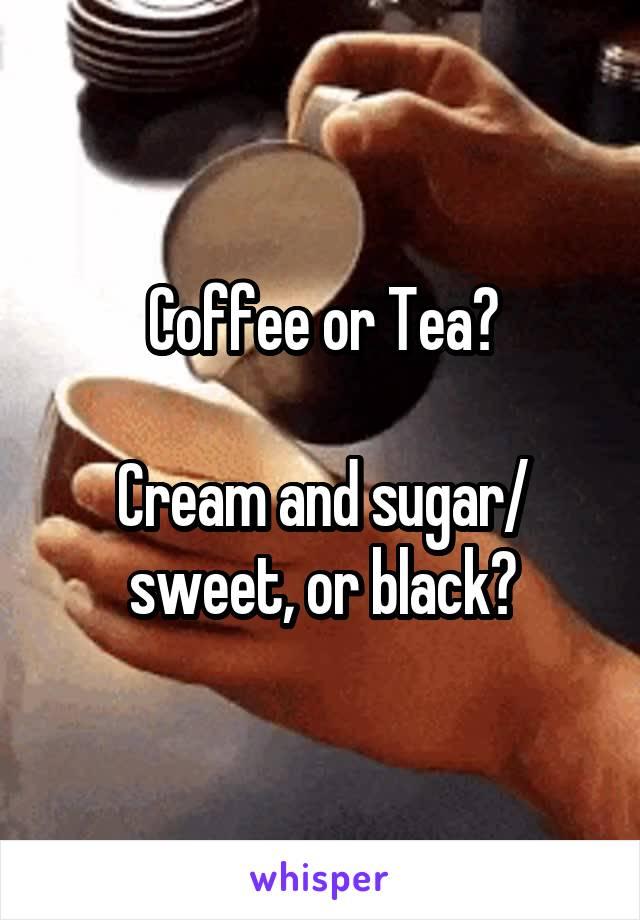 Coffee or Tea?  Cream and sugar/ sweet, or black?