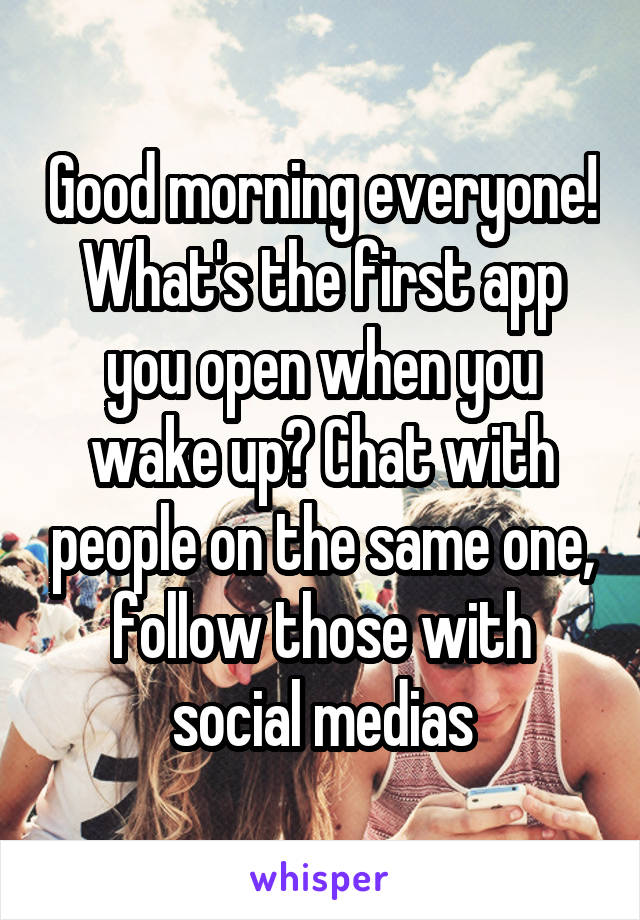 Good morning everyone! What's the first app you open when you wake up? Chat with people on the same one, follow those with social medias