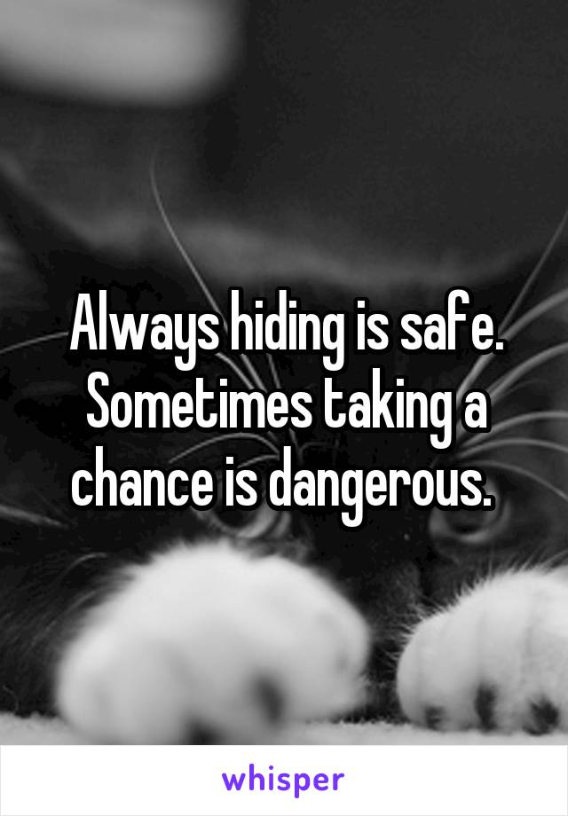 Always hiding is safe. Sometimes taking a chance is dangerous.