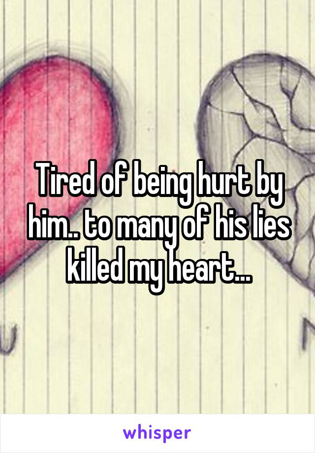 Tired of being hurt by him.. to many of his lies killed my heart...