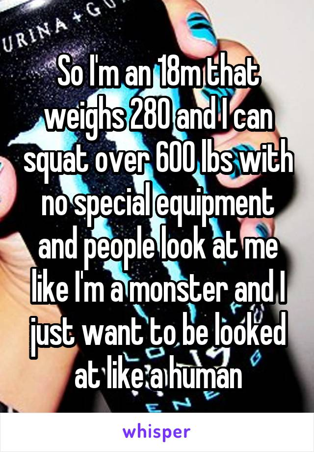 So I'm an 18m that weighs 280 and I can squat over 600 lbs with no special equipment and people look at me like I'm a monster and I just want to be looked at like a human