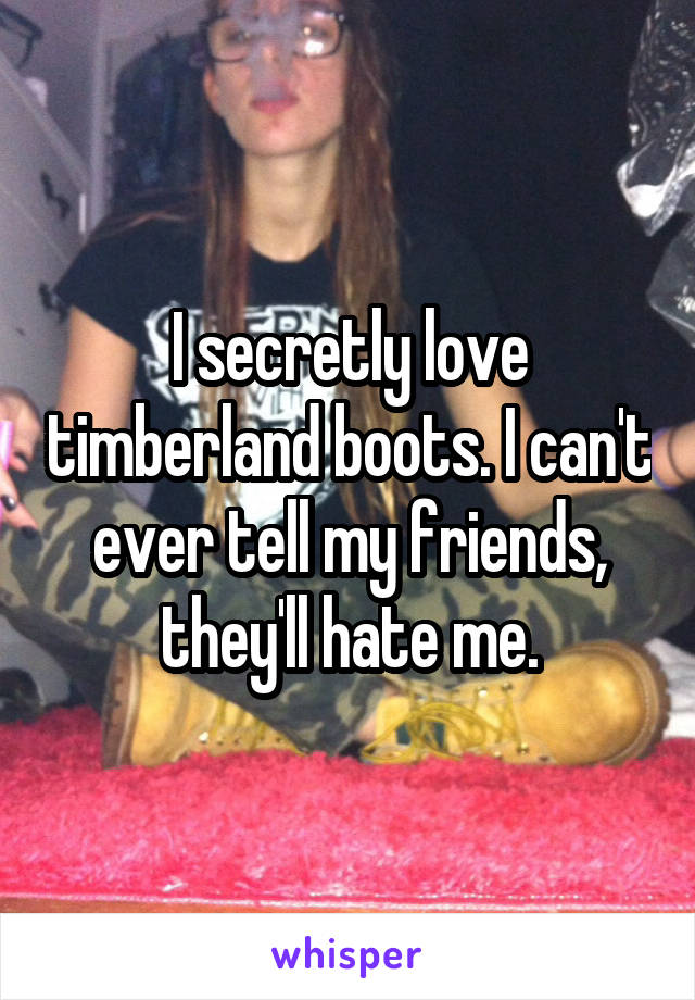 I secretly love timberland boots. I can't ever tell my friends, they'll hate me.