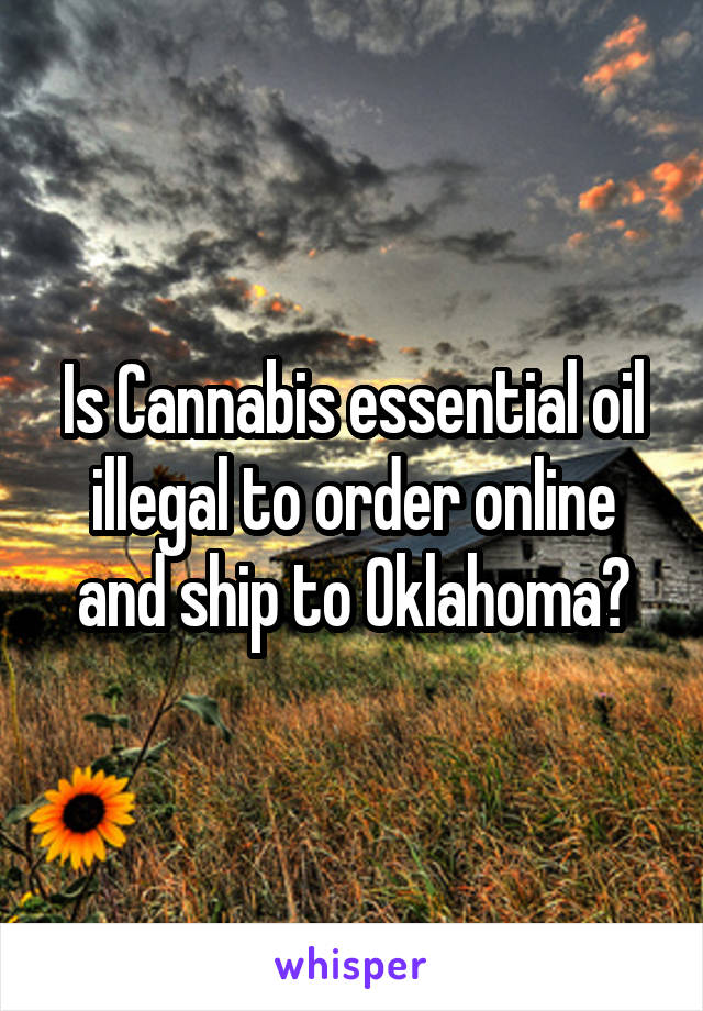 Is Cannabis essential oil illegal to order online and ship to Oklahoma?