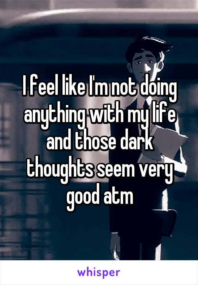 I feel like I'm not doing anything with my life and those dark thoughts seem very good atm