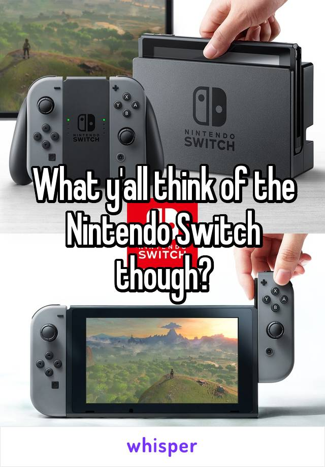 What y'all think of the Nintendo Switch though?
