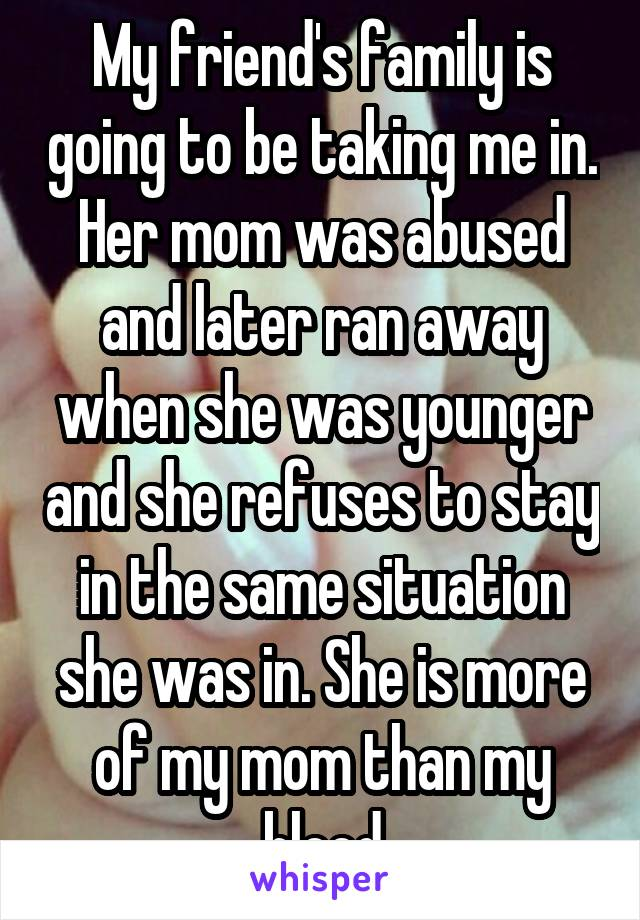 My friend's family is going to be taking me in. Her mom was abused and later ran away when she was younger and she refuses to stay in the same situation she was in. She is more of my mom than my blood