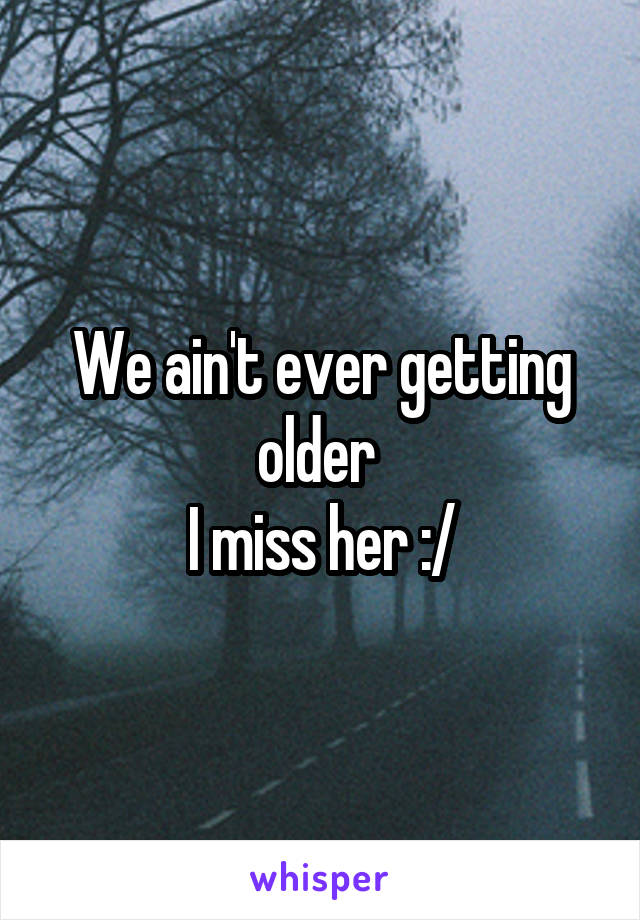 We ain't ever getting older  I miss her :/