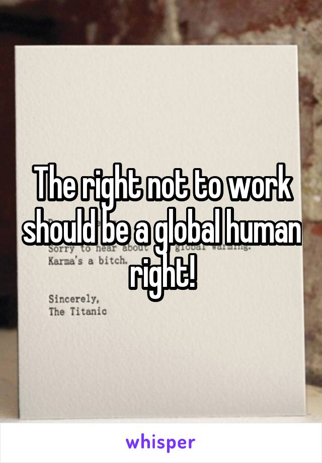 The right not to work should be a global human right!