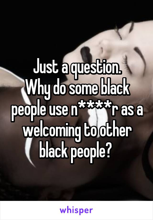 Just a question. Why do some black people use n****r as a welcoming to other black people?