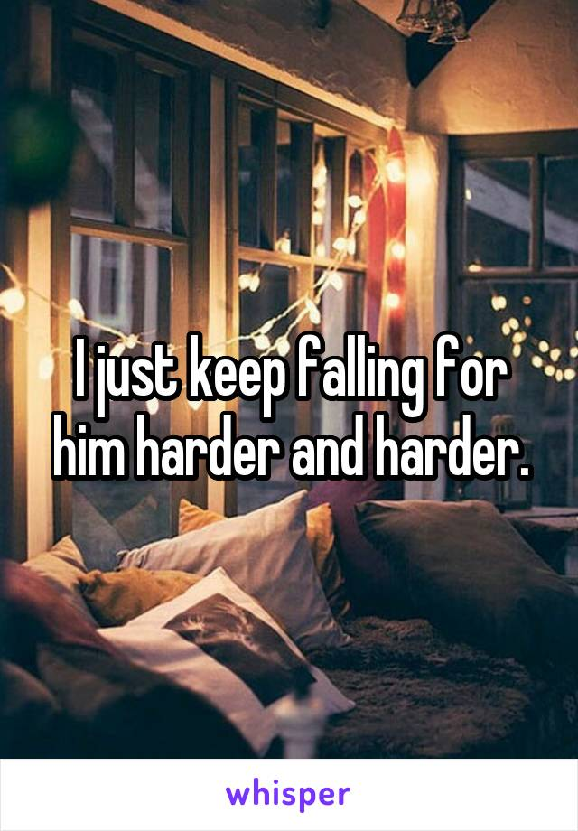 I just keep falling for him harder and harder.