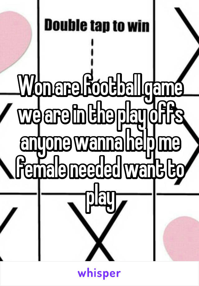Won are football game we are in the play offs anyone wanna help me female needed want to play