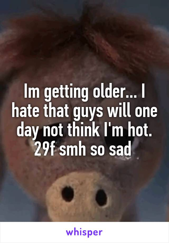 Im getting older... I hate that guys will one day not think I'm hot. 29f smh so sad