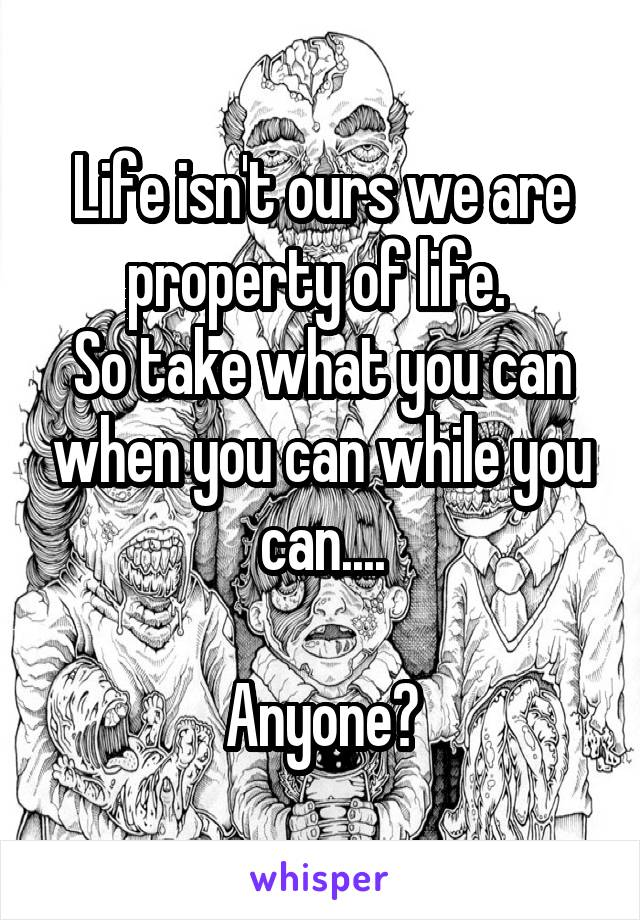 Life isn't ours we are property of life.  So take what you can when you can while you can....  Anyone?