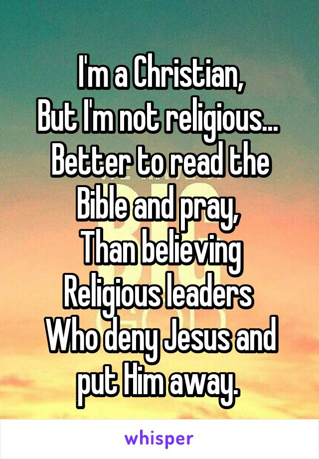 I'm a Christian, But I'm not religious...  Better to read the Bible and pray,  Than believing Religious leaders  Who deny Jesus and put Him away.