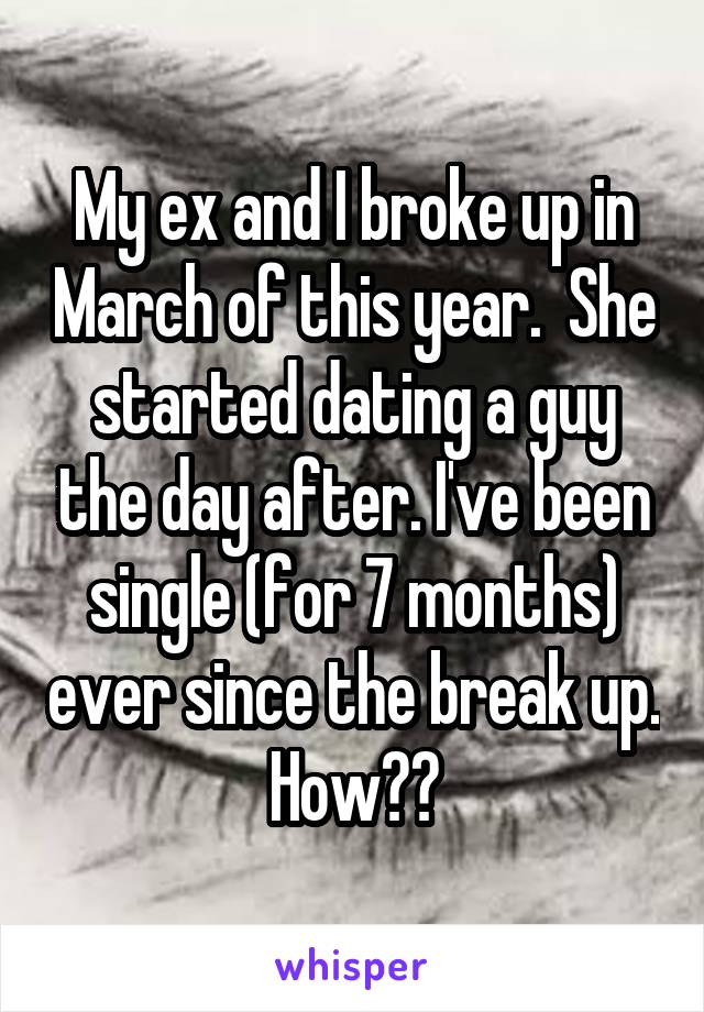 My ex and I broke up in March of this year.  She started dating a guy the day after. I've been single (for 7 months) ever since the break up. How??