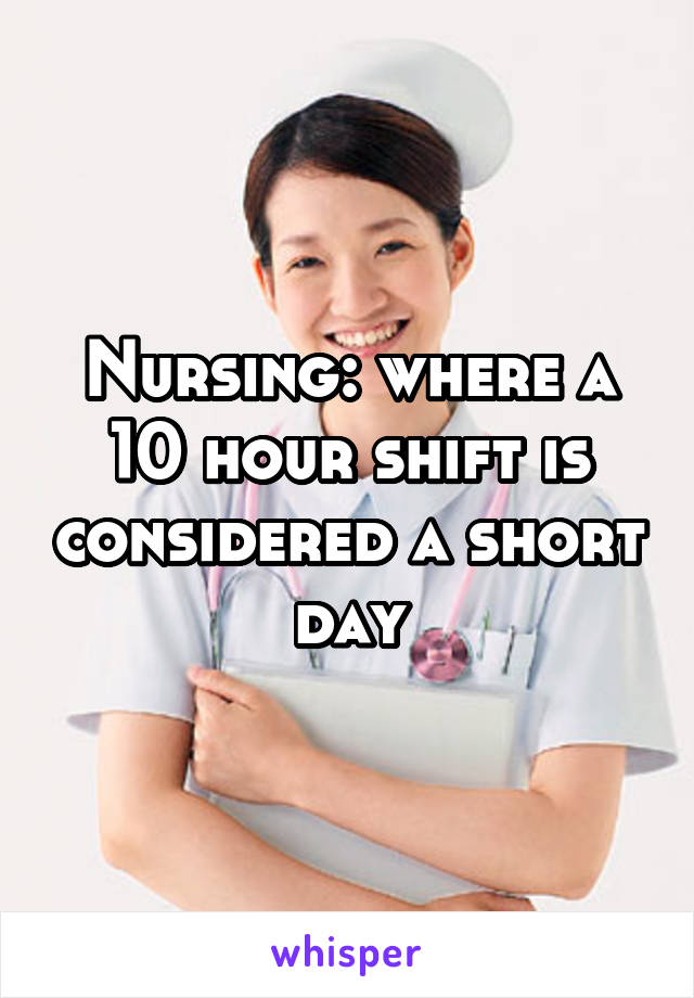 Nursing: where a 10 hour shift is considered a short day