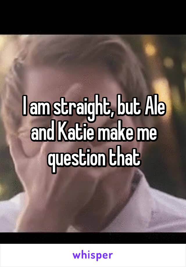 I am straight, but Ale and Katie make me question that