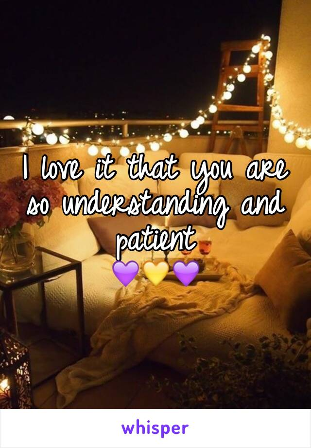 I love it that you are so understanding and patient  💜💛💜