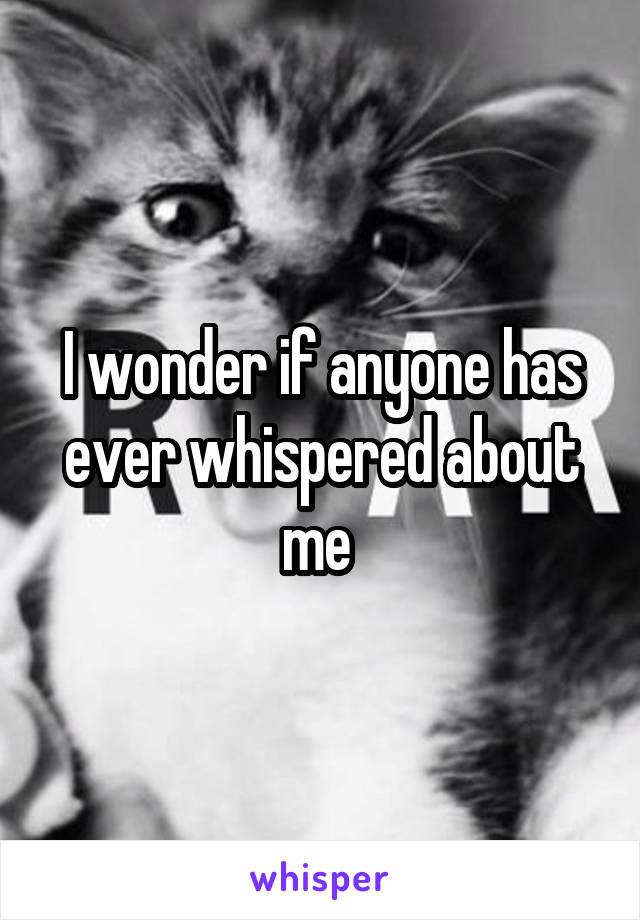 I wonder if anyone has ever whispered about me