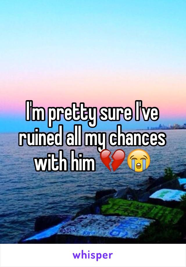I'm pretty sure I've ruined all my chances with him 💔😭