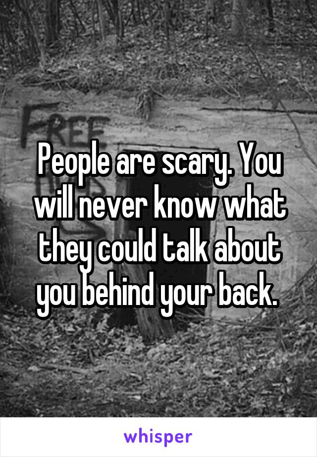 People are scary. You will never know what they could talk about you behind your back.