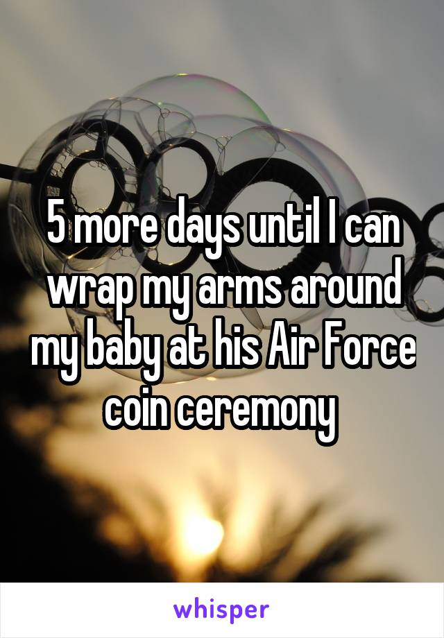 5 more days until I can wrap my arms around my baby at his Air Force coin ceremony