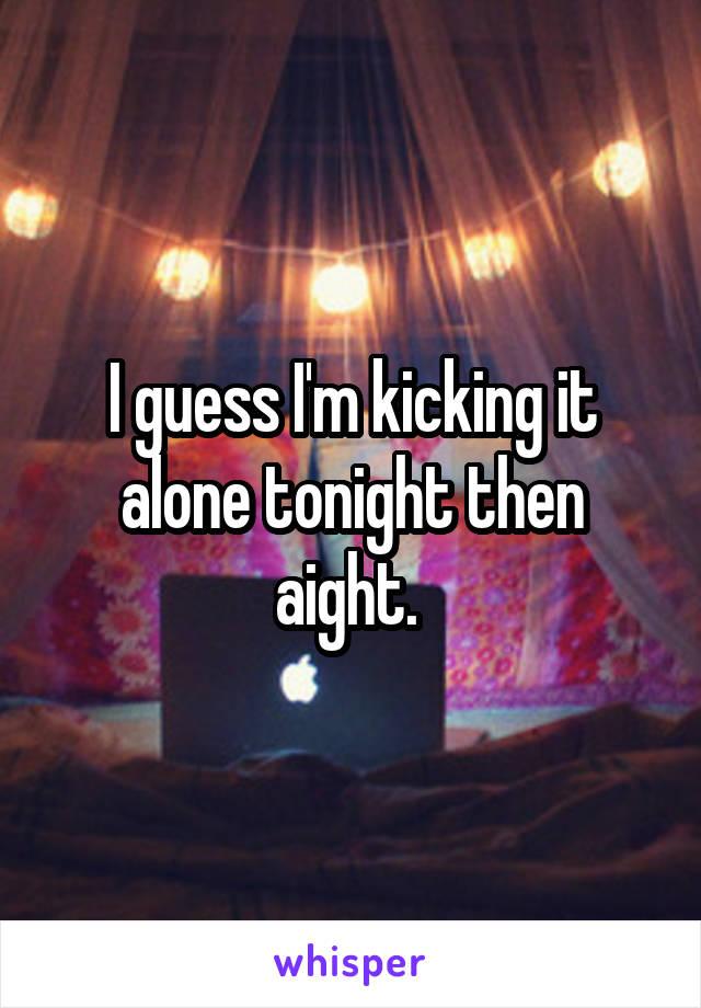 I guess I'm kicking it alone tonight then aight.