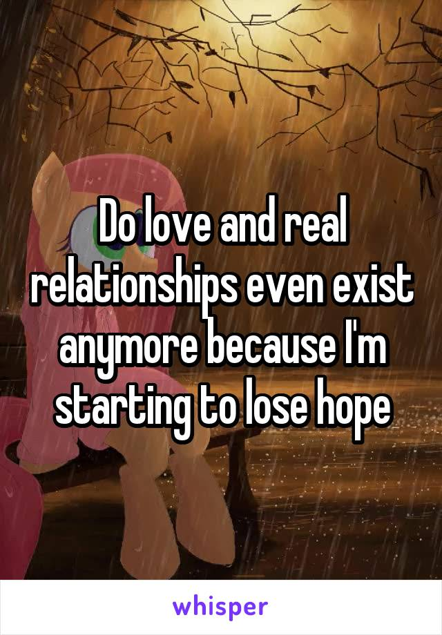 Do love and real relationships even exist anymore because I'm starting to lose hope
