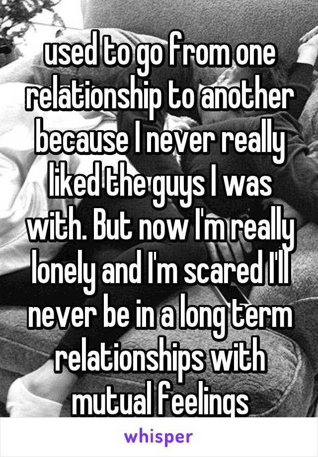 used to go from one relationship to another because I never really liked the guys I was with. But now I'm really lonely and I'm scared I'll never be in a long term relationships with mutual feelings