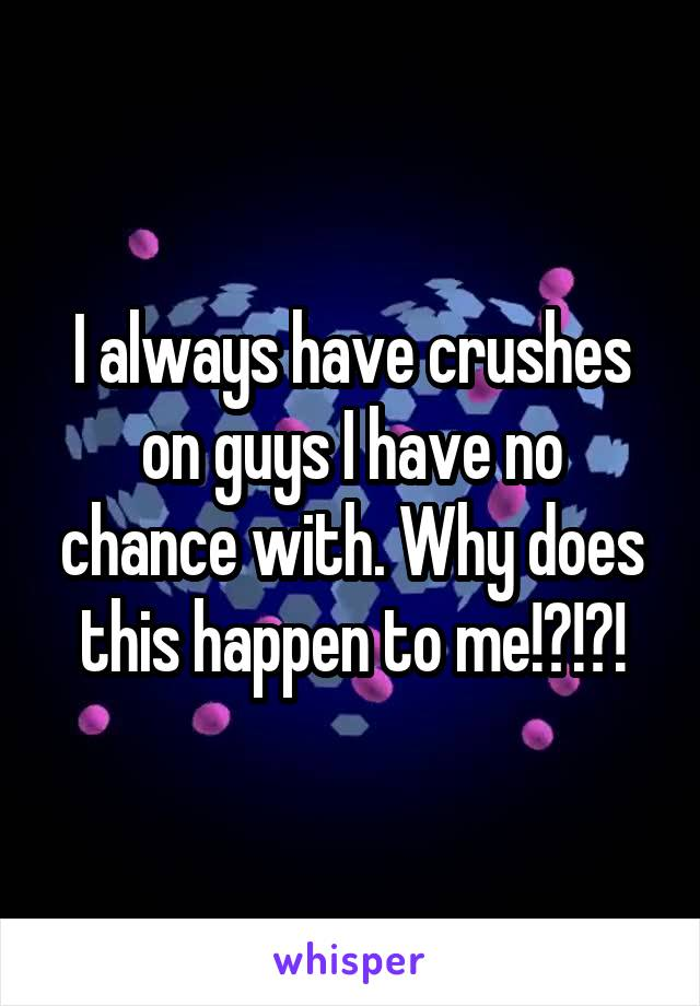 I always have crushes on guys I have no chance with. Why does this happen to me!?!?!