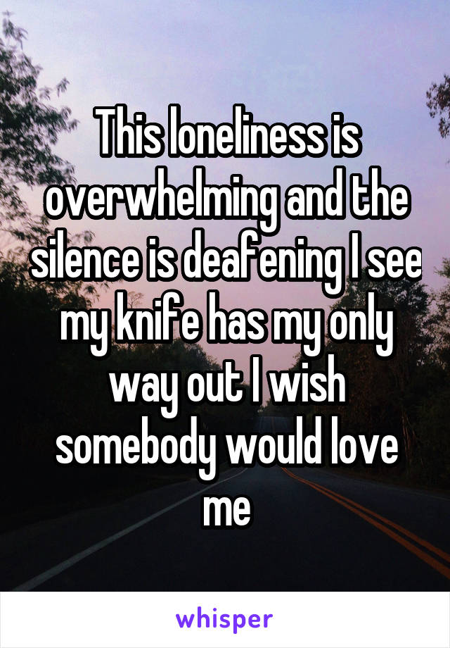 This loneliness is overwhelming and the silence is deafening I see my knife has my only way out I wish somebody would love me