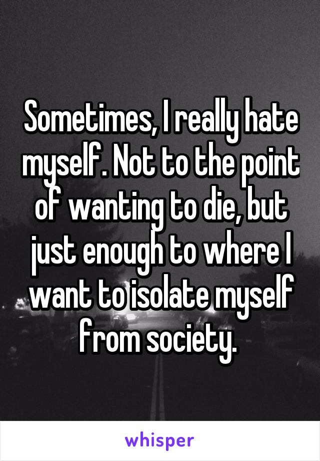 Sometimes, I really hate myself. Not to the point of wanting to die, but just enough to where I want to isolate myself from society.
