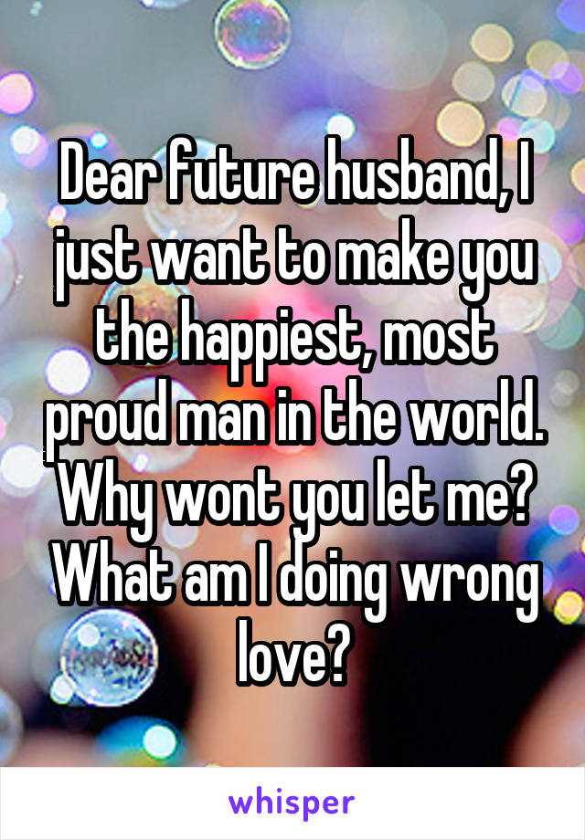 Dear future husband, I just want to make you the happiest, most proud man in the world. Why wont you let me? What am I doing wrong love?