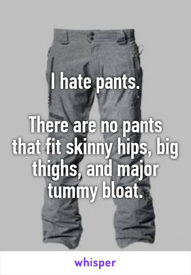 I hate pants.  There are no pants that fit skinny hips, big thighs, and major tummy bloat.
